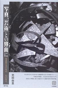 光田由里「写真、「芸術」との界面に 写真史一九一〇年代 - 七〇年代」
